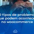 10 Tipos de problemas que podem ocorrer no Woocommerce