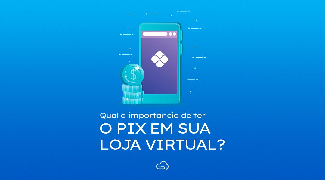 Pix – A importância de tê-lo em sua loja virtual